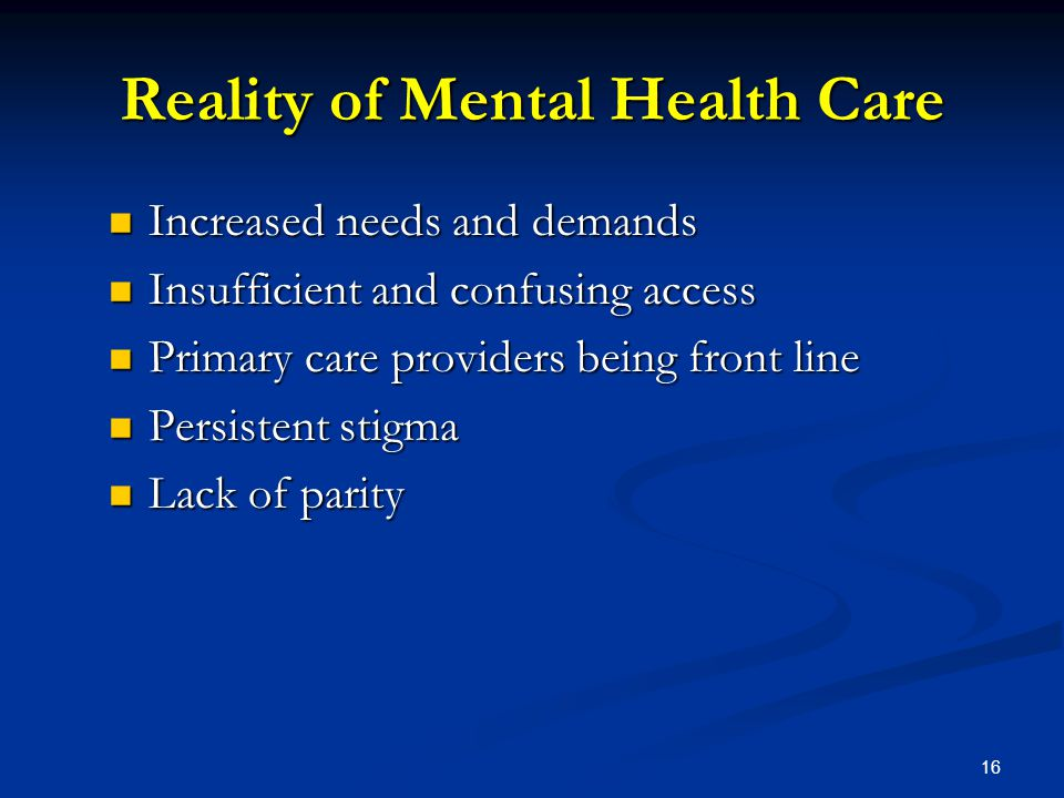 Reality of Mental Health Care Increased needs and demands Increased needs and demands Insufficient and confusing access Insufficient and confusing access Primary care providers being front line Primary care providers being front line Persistent stigma Persistent stigma Lack of parity Lack of parity 16