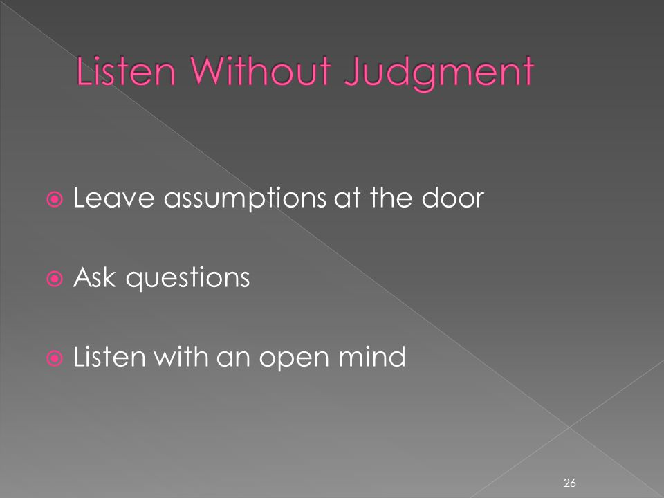  Leave assumptions at the door  Ask questions  Listen with an open mind 26