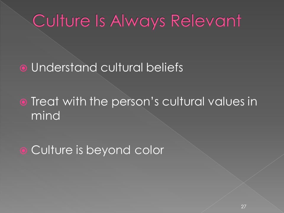  Understand cultural beliefs  Treat with the person's cultural values in mind  Culture is beyond color 27