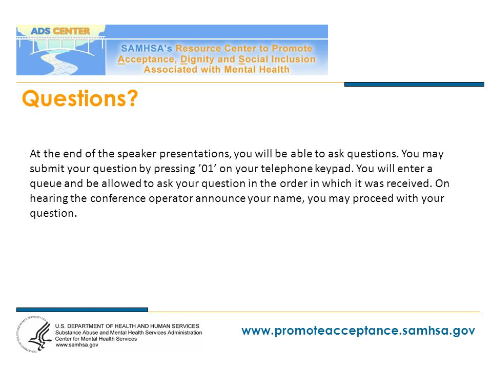 www.promoteacceptance.samhsa.gov Questions? At the end of the speaker presentations, you will be able to ask questions. You may submit your question b