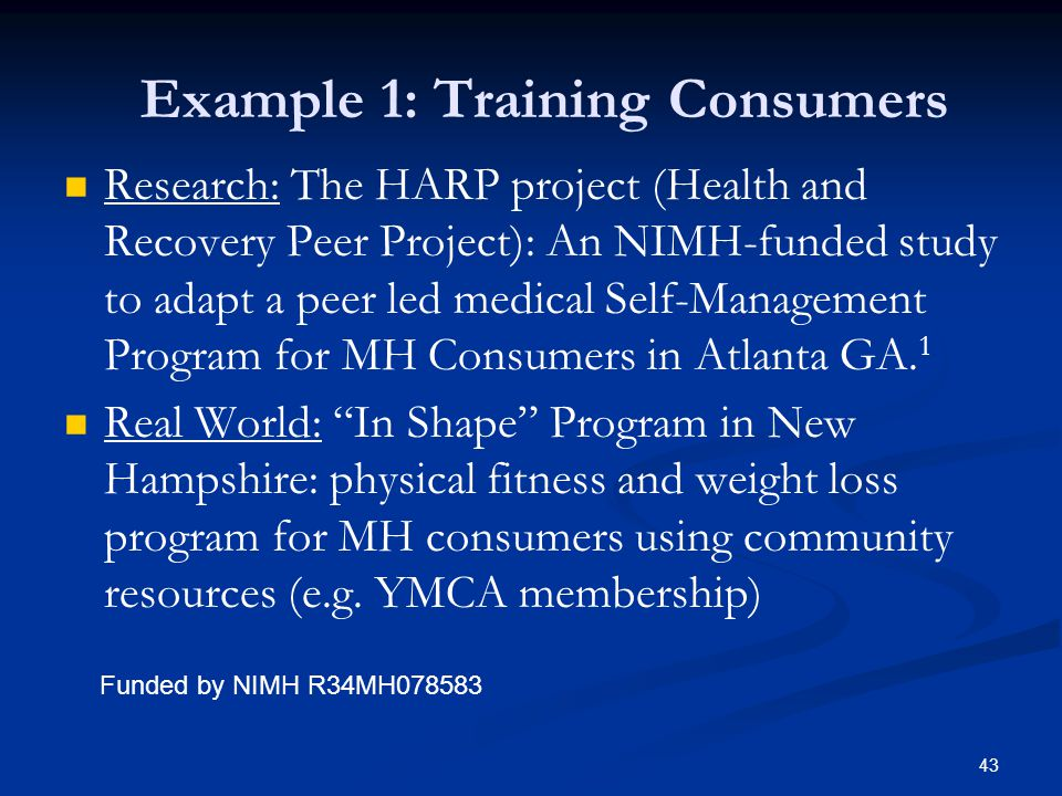 Example 1: Training Consumers Research: The HARP project (Health and Recovery Peer Project): An NIMH-funded study to adapt a peer led medical Self-Management Program for MH Consumers in Atlanta GA.