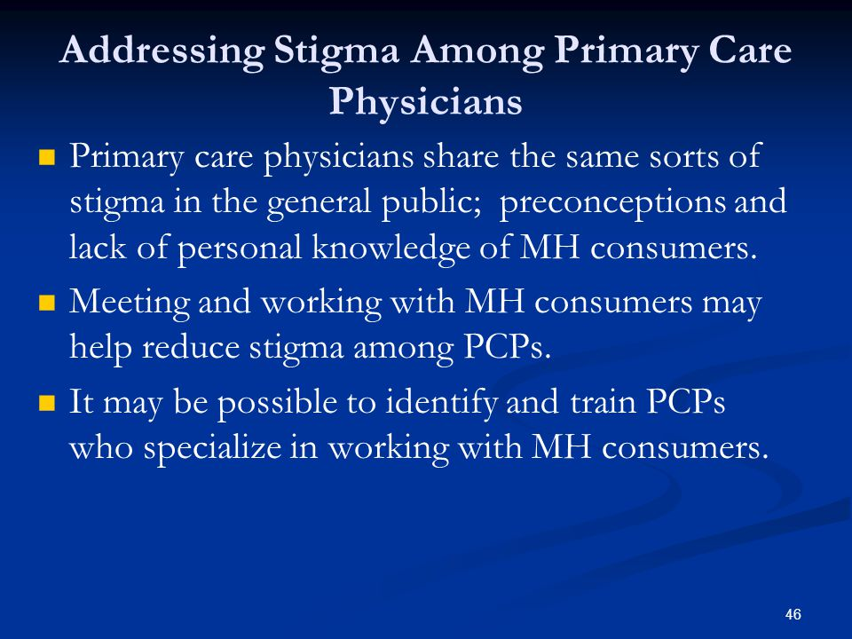 Addressing Stigma Among Primary Care Physicians Primary care physicians share the same sorts of stigma in the general public; preconceptions and lack of personal knowledge of MH consumers.