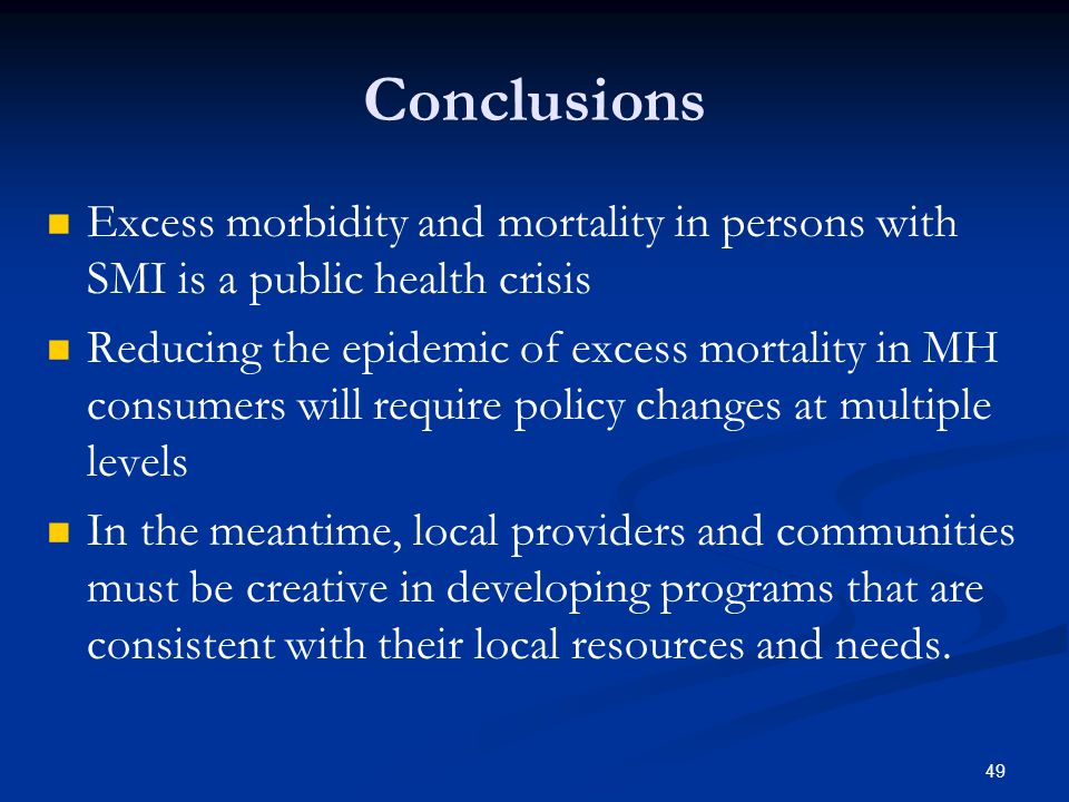 Conclusions Excess morbidity and mortality in persons with SMI is a public health crisis Reducing the epidemic of excess mortality in MH consumers will require policy changes at multiple levels In the meantime, local providers and communities must be creative in developing programs that are consistent with their local resources and needs.