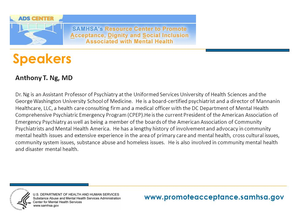 www.promoteacceptance.samhsa.gov Speakers Anthony T. Ng, MD Dr. Ng is an Assistant Professor of Psychiatry at the Uniformed Services University of Hea