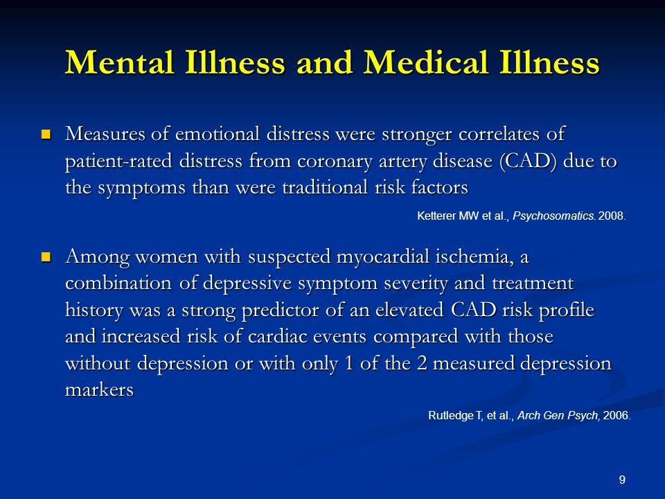 Mental Illness and Medical Illness Measures of emotional distress were stronger correlates of patient-rated distress from coronary artery disease (CAD) due to the symptoms than were traditional risk factors Measures of emotional distress were stronger correlates of patient-rated distress from coronary artery disease (CAD) due to the symptoms than were traditional risk factors Among women with suspected myocardial ischemia, a combination of depressive symptom severity and treatment history was a strong predictor of an elevated CAD risk profile and increased risk of cardiac events compared with those without depression or with only 1 of the 2 measured depression markers Among women with suspected myocardial ischemia, a combination of depressive symptom severity and treatment history was a strong predictor of an elevated CAD risk profile and increased risk of cardiac events compared with those without depression or with only 1 of the 2 measured depression markers Ketterer MW et al., Psychosomatics.