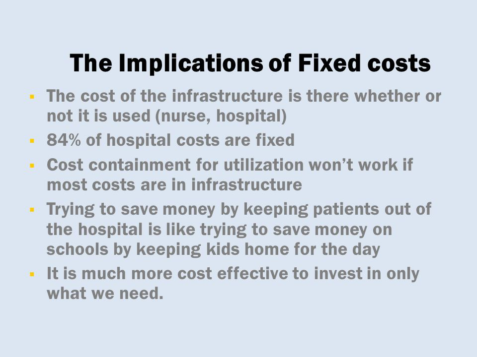 The cost of the infrastructure is there whether or not it is used (nurse, hospital)  84% of hospital costs are fixed  Cost containment for utiliza