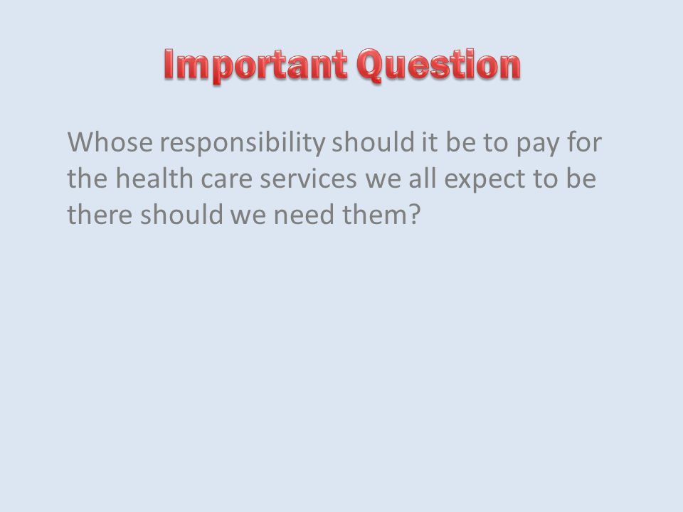 Whose responsibility should it be to pay for the health care services we all expect to be there should we need them?
