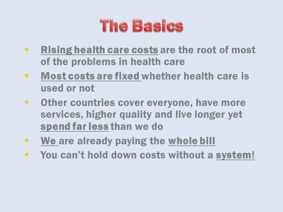  Rising health care costs are the root of most of the problems in health care  Most costs are fixed whether health care is used or not  Other count