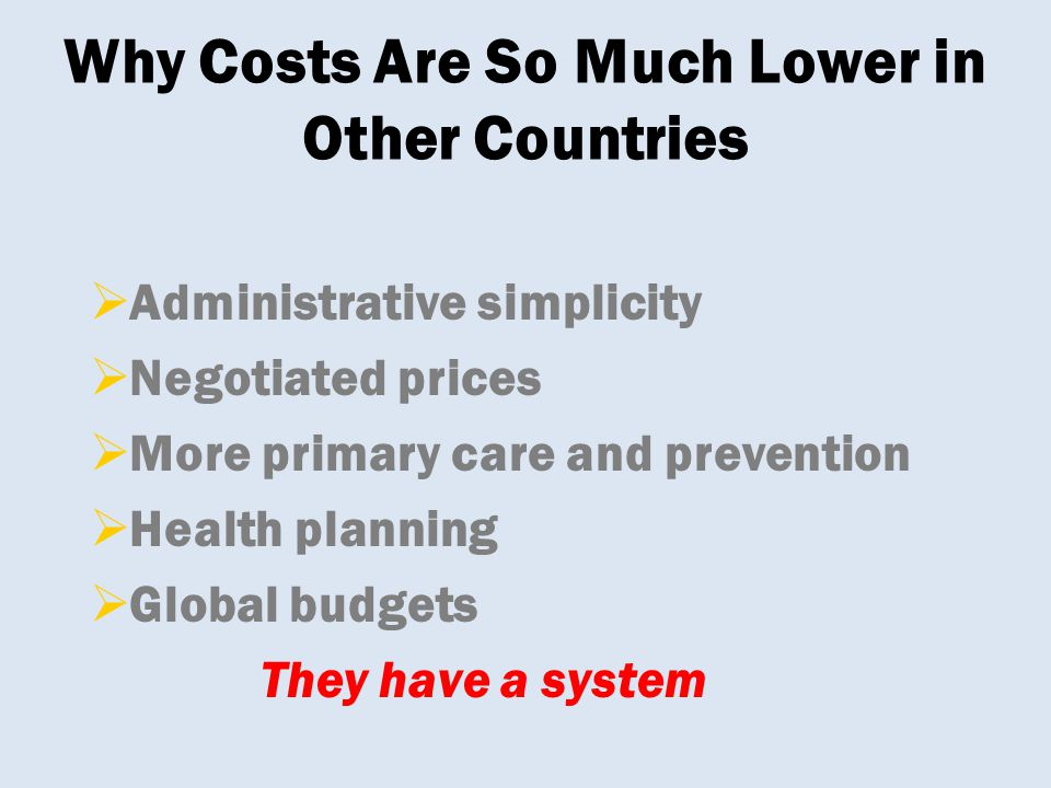  Administrative simplicity  Negotiated prices  More primary care and prevention  Health planning  Global budgets They have a system Why Costs Are