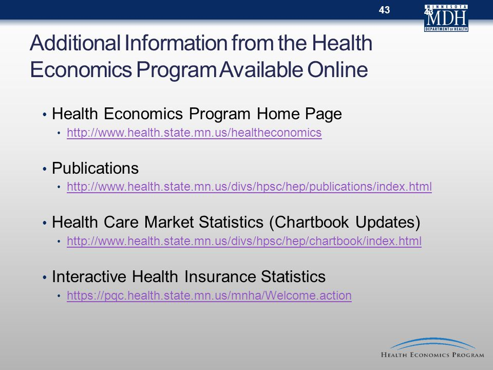 Additional Information from the Health Economics Program Available Online Health Economics Program Home Page http://www.health.state.mn.us/healtheconomics Publications http://www.health.state.mn.us/divs/hpsc/hep/publications/index.html Health Care Market Statistics (Chartbook Updates) http://www.health.state.mn.us/divs/hpsc/hep/chartbook/index.html Interactive Health Insurance Statistics https://pqc.health.state.mn.us/mnha/Welcome.action 43