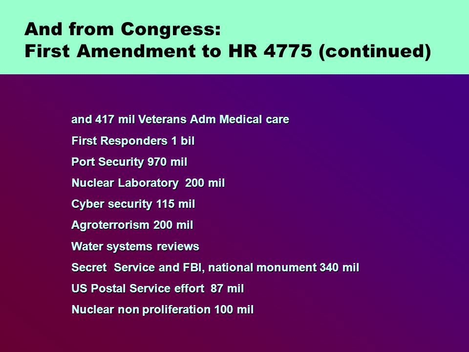 and 417 mil Veterans Adm Medical care First Responders 1 bil Port Security 970 mil Nuclear Laboratory 200 mil Cyber security 115 mil Agroterrorism 200 mil Water systems reviews Secret Service and FBI, national monument 340 mil US Postal Service effort 87 mil Nuclear non proliferation 100 mil And from Congress: First Amendment to HR 4775 (continued)