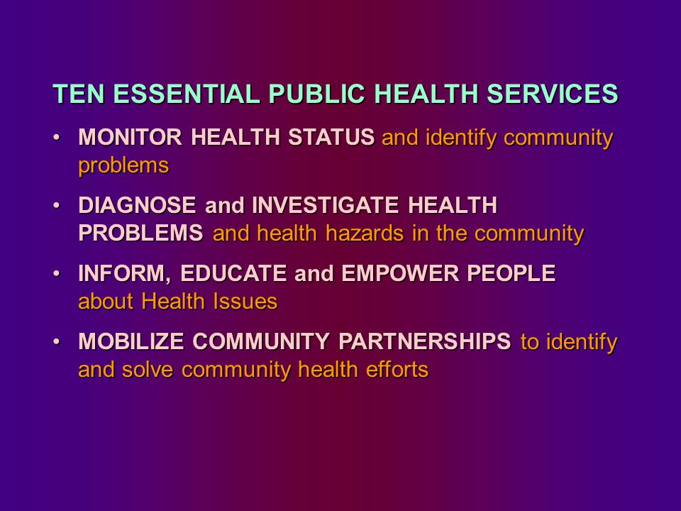 TEN ESSENTIAL PUBLIC HEALTH SERVICES MONITOR HEALTH STATUS and identify community problems MONITOR HEALTH STATUS and identify community problems DIAGNOSE and INVESTIGATE HEALTH PROBLEMS and health hazards in the community DIAGNOSE and INVESTIGATE HEALTH PROBLEMS and health hazards in the community INFORM, EDUCATE and EMPOWER PEOPLE about Health Issues INFORM, EDUCATE and EMPOWER PEOPLE about Health Issues MOBILIZE COMMUNITY PARTNERSHIPS to identify and solve community health efforts MOBILIZE COMMUNITY PARTNERSHIPS to identify and solve community health efforts