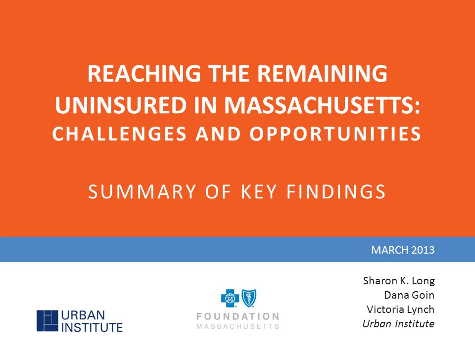 REACHING THE REMAINING UNINSURED IN MASSACHUSETTS: CHALLENGES AND OPPORTUNITIES SUMMARY OF KEY FINDINGS MARCH 2013 Sharon K. Long Dana Goin Victoria L