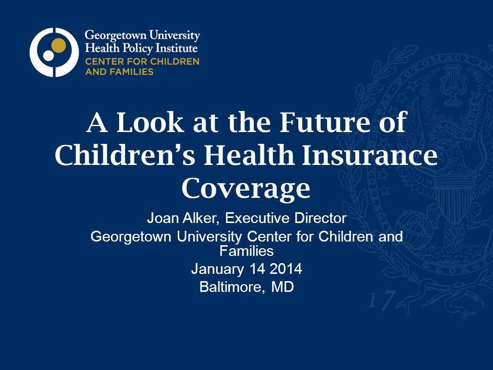 A Look at the Future of Children's Health Insurance Coverage Joan Alker, Executive Director Georgetown University Center for Children and Families January 14 2014 Baltimore, MD