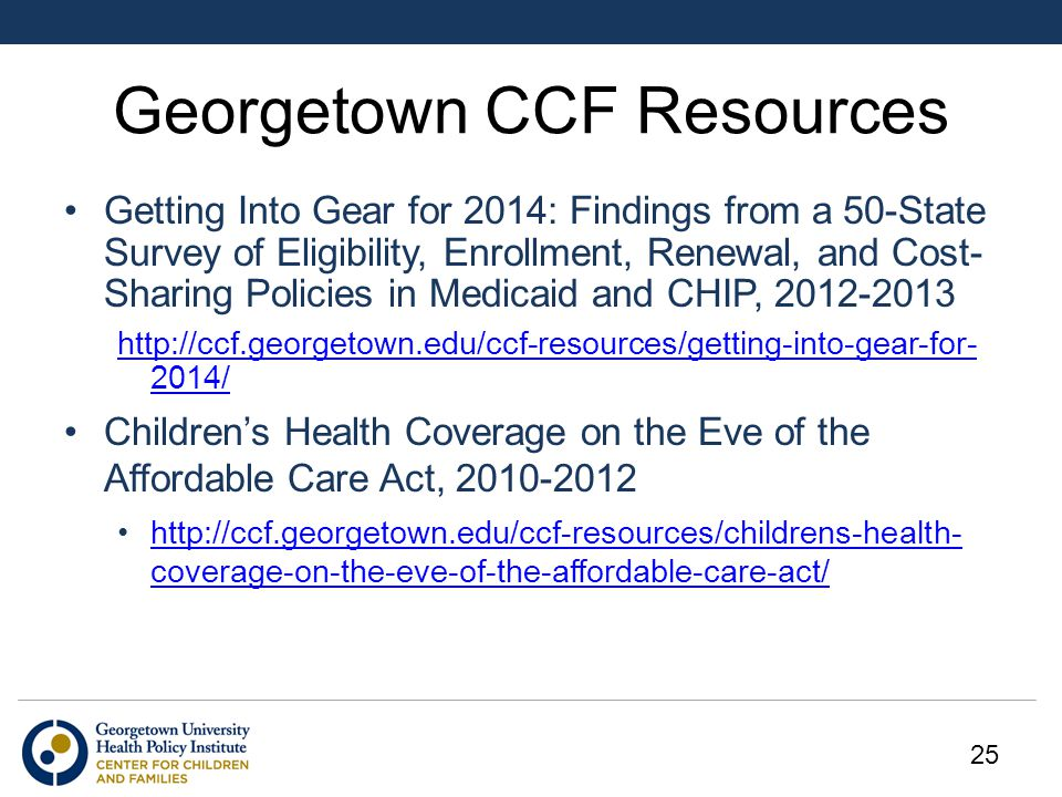 Georgetown CCF Resources Getting Into Gear for 2014: Findings from a 50-State Survey of Eligibility, Enrollment, Renewal, and Cost- Sharing Policies in Medicaid and CHIP, 2012-2013 http://ccf.georgetown.edu/ccf-resources/getting-into-gear-for- 2014/ Children's Health Coverage on the Eve of the Affordable Care Act, 2010-2012 http://ccf.georgetown.edu/ccf-resources/childrens-health- coverage-on-the-eve-of-the-affordable-care-act/http://ccf.georgetown.edu/ccf-resources/childrens-health- coverage-on-the-eve-of-the-affordable-care-act/ 25