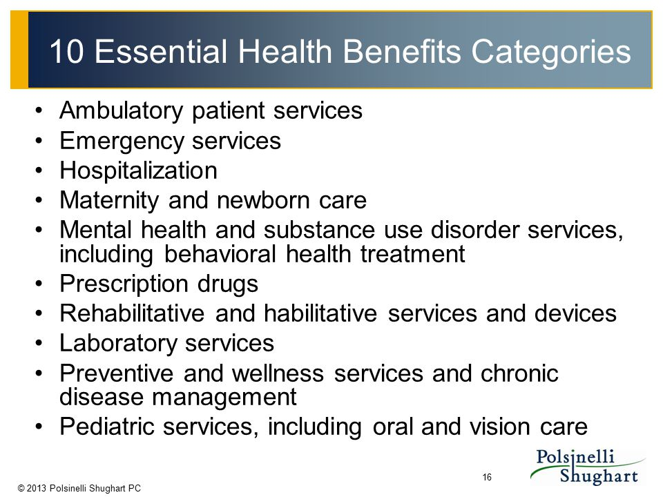 © 2013 Polsinelli Shughart PC 16 10 Essential Health Benefits Categories Ambulatory patient services Emergency services Hospitalization Maternity and