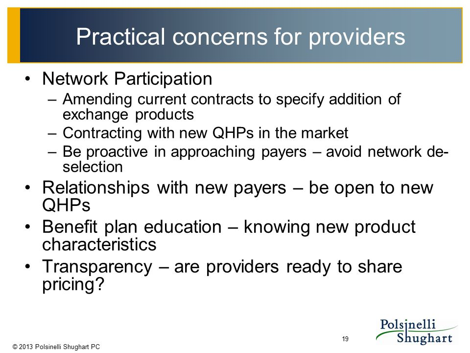 © 2013 Polsinelli Shughart PC 19 Practical concerns for providers Network Participation –Amending current contracts to specify addition of exchange pr