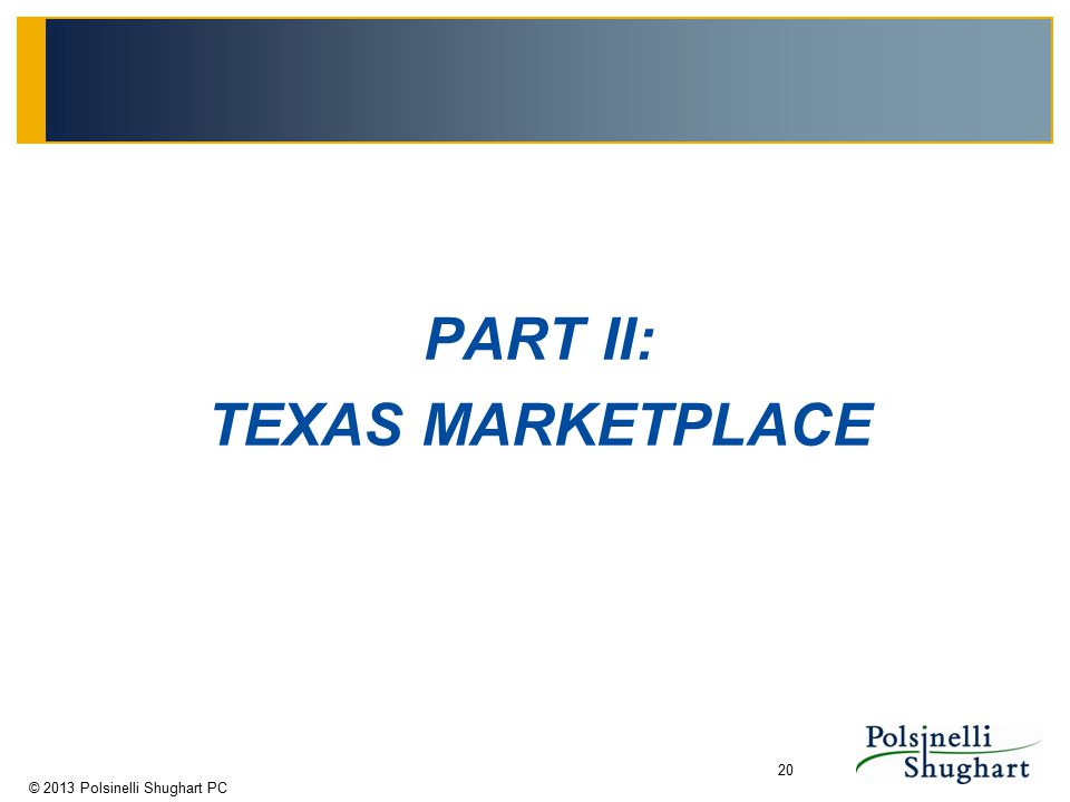© 2013 Polsinelli Shughart PC 20 PART II: TEXAS MARKETPLACE