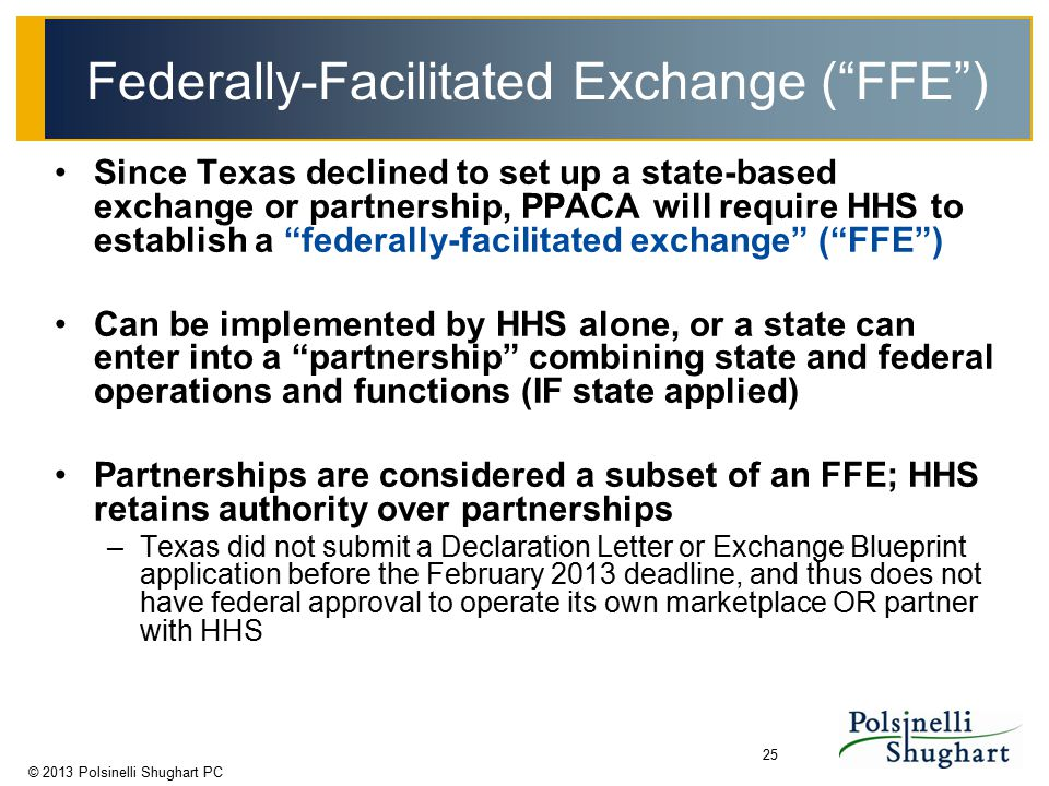 "© 2013 Polsinelli Shughart PC 25 Federally-Facilitated Exchange (""FFE"") Since Texas declined to set up a state-based exchange or partnership, PPACA wi"