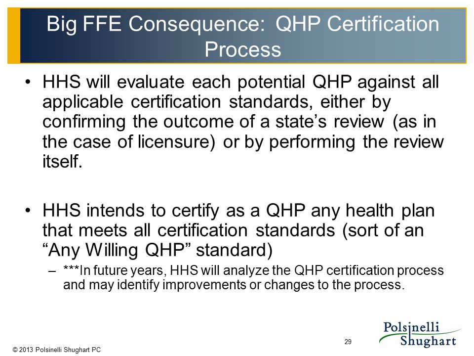 © 2013 Polsinelli Shughart PC 29 Big FFE Consequence: QHP Certification Process HHS will evaluate each potential QHP against all applicable certificat