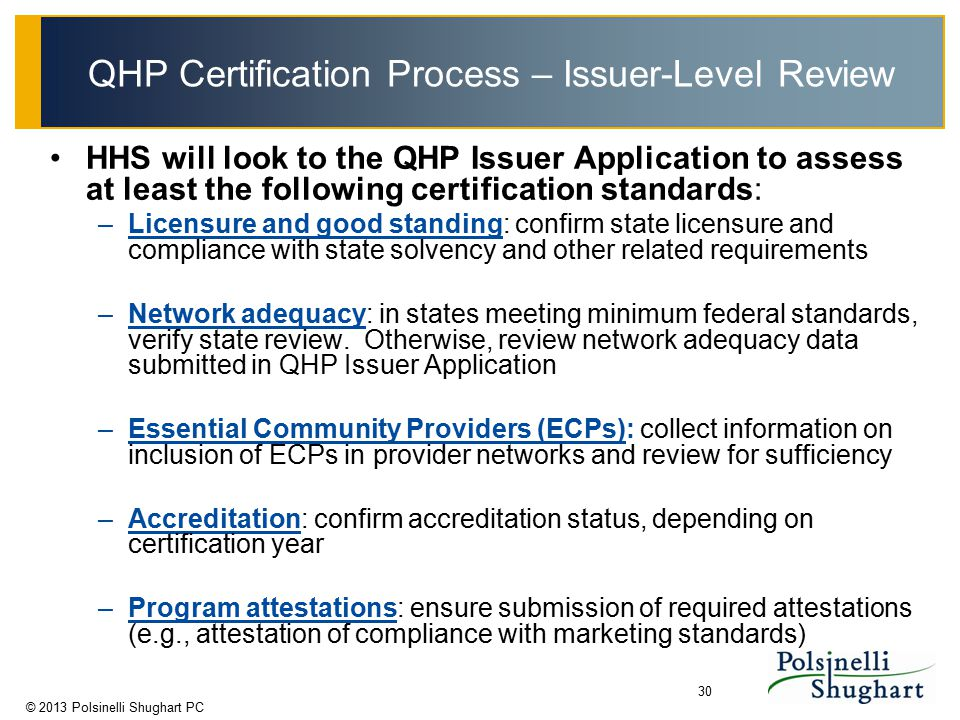 © 2013 Polsinelli Shughart PC 30 QHP Certification Process – Issuer-Level Review HHS will look to the QHP Issuer Application to assess at least the fo