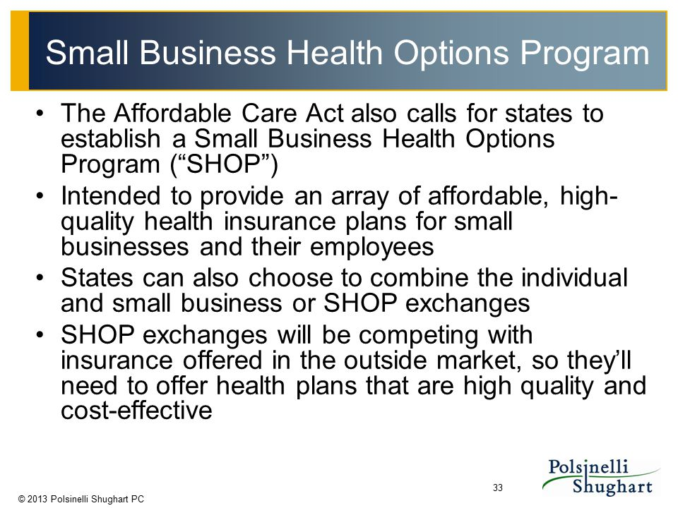 © 2013 Polsinelli Shughart PC 33 Small Business Health Options Program The Affordable Care Act also calls for states to establish a Small Business Hea