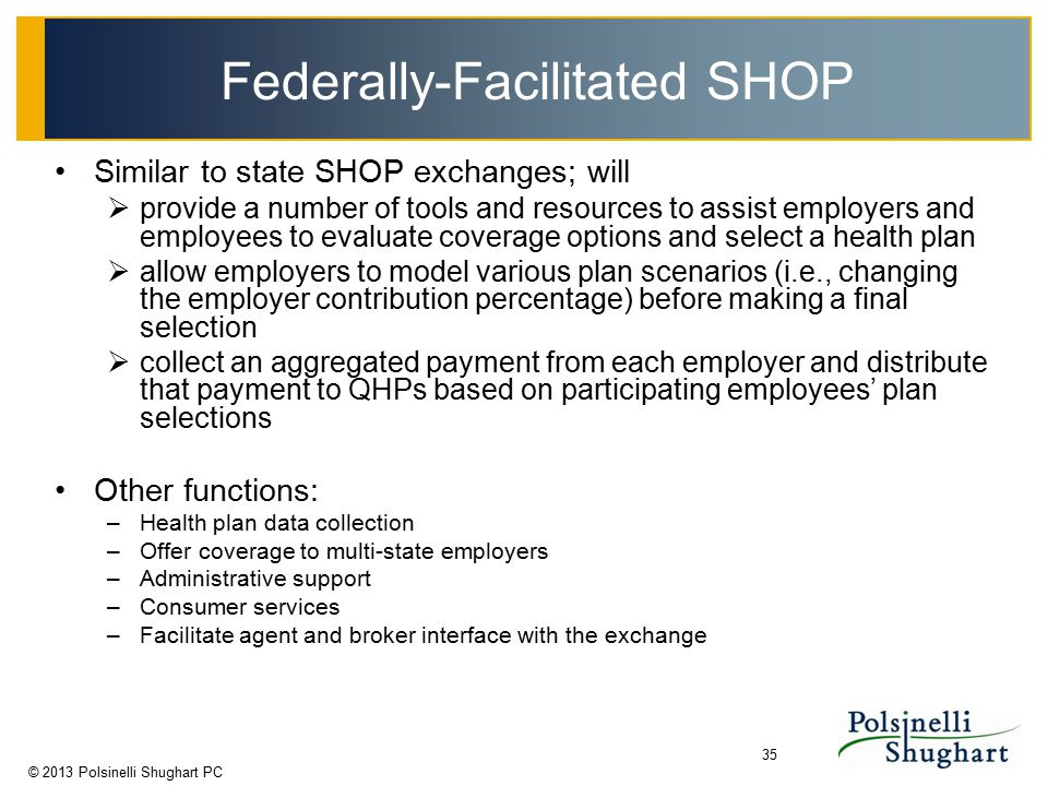 © 2013 Polsinelli Shughart PC 35 Federally-Facilitated SHOP Similar to state SHOP exchanges; will  provide a number of tools and resources to assist