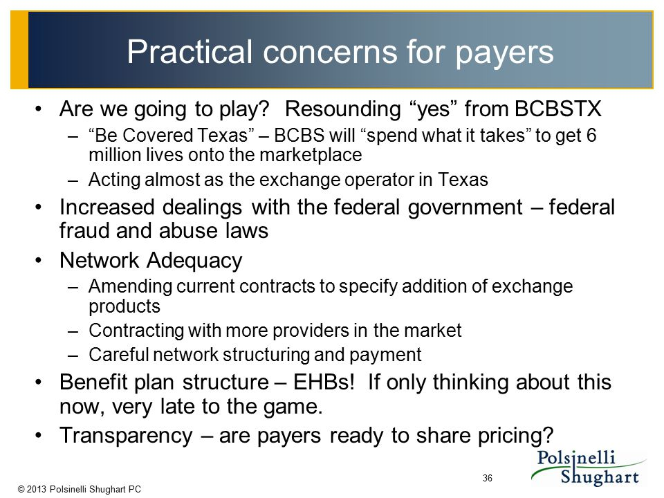 "© 2013 Polsinelli Shughart PC 36 Practical concerns for payers Are we going to play? Resounding ""yes"" from BCBSTX –""Be Covered Texas"" – BCBS will ""spe"