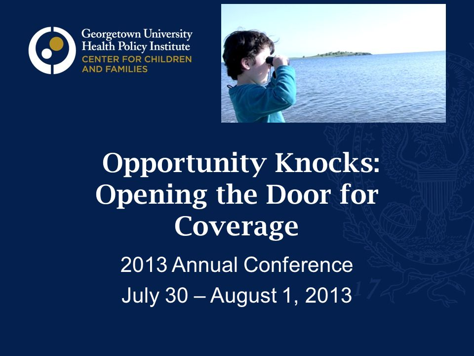 Opportunity Knocks: Opening the Door for Coverage 2013 Annual Conference July 30 – August 1, 2013