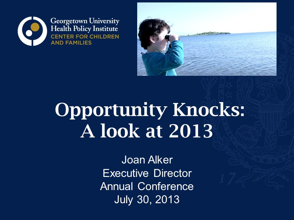 Opportunity Knocks: A look at 2013 Joan Alker Executive Director Annual Conference July 30, 2013