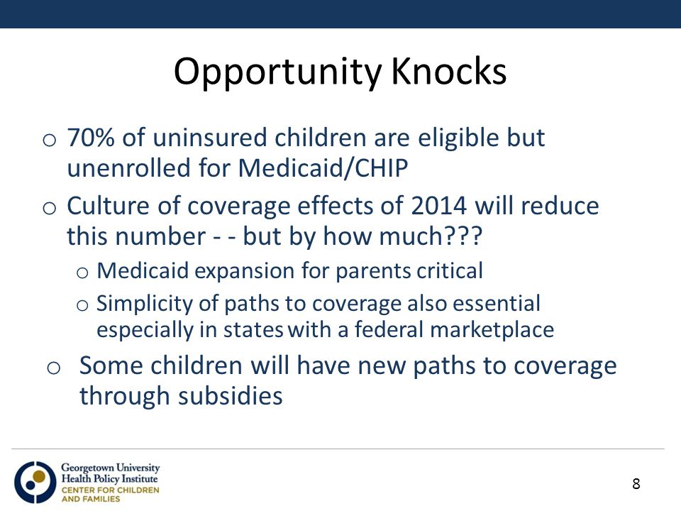 Opportunity Knocks o 70% of uninsured children are eligible but unenrolled for Medicaid/CHIP o Culture of coverage effects of 2014 will reduce this number - - but by how much .