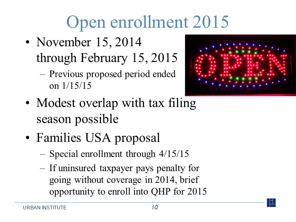URBAN INSTITUTE 10 Open enrollment 2015 November 15, 2014 through February 15, 2015 –Previous proposed period ended on 1/15/15 Modest overlap with tax filing season possible Families USA proposal –Special enrollment through 4/15/15 –If uninsured taxpayer pays penalty for going without coverage in 2014, brief opportunity to enroll into QHP for 2015