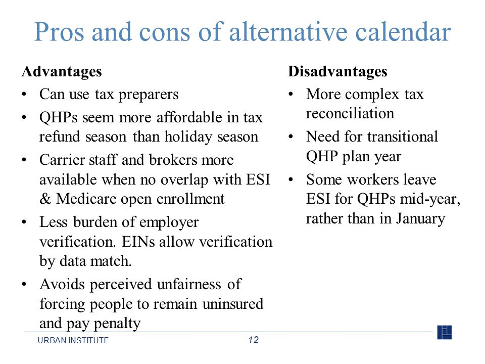 URBAN INSTITUTE 12 Pros and cons of alternative calendar Advantages Can use tax preparers QHPs seem more affordable in tax refund season than holiday season Carrier staff and brokers more available when no overlap with ESI & Medicare open enrollment Less burden of employer verification.