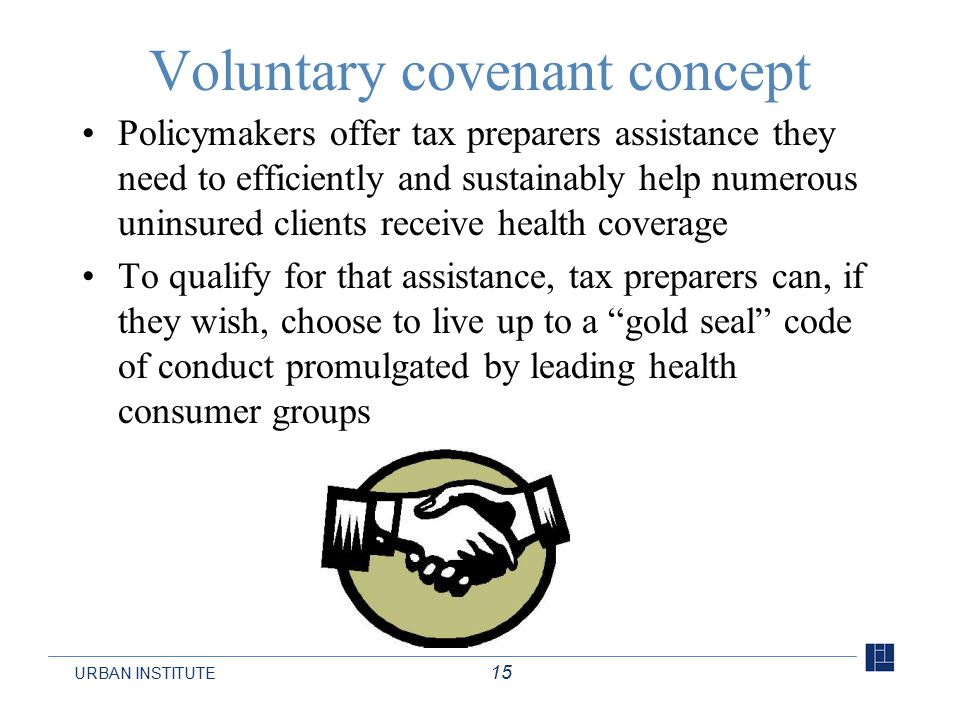 URBAN INSTITUTE 15 Voluntary covenant concept Policymakers offer tax preparers assistance they need to efficiently and sustainably help numerous uninsured clients receive health coverage To qualify for that assistance, tax preparers can, if they wish, choose to live up to a gold seal code of conduct promulgated by leading health consumer groups