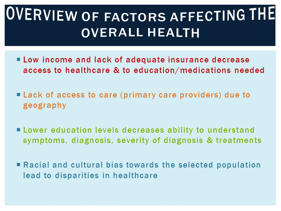  Low income and lack of adequate insurance decrease access to healthcare & to education/medications needed  Lack of access to care (primary care providers) due to geography  Lower education levels decreases ability to understand symptoms, diagnosis, severity of diagnosis & treatments  Racial and cultural bias towards the selected population lead to disparities in healthcare