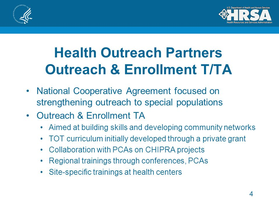 4 Health Outreach Partners Outreach & Enrollment T/TA National Cooperative Agreement focused on strengthening outreach to special populations Outreach & Enrollment TA Aimed at building skills and developing community networks TOT curriculum initially developed through a private grant Collaboration with PCAs on CHIPRA projects Regional trainings through conferences, PCAs Site-specific trainings at health centers