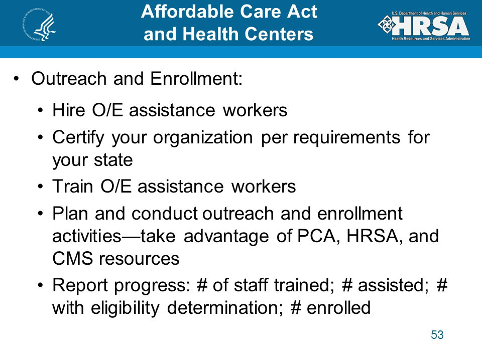 53 Affordable Care Act and Health Centers Outreach and Enrollment: Hire O/E assistance workers Certify your organization per requirements for your state Train O/E assistance workers Plan and conduct outreach and enrollment activities—take advantage of PCA, HRSA, and CMS resources Report progress: # of staff trained; # assisted; # with eligibility determination; # enrolled