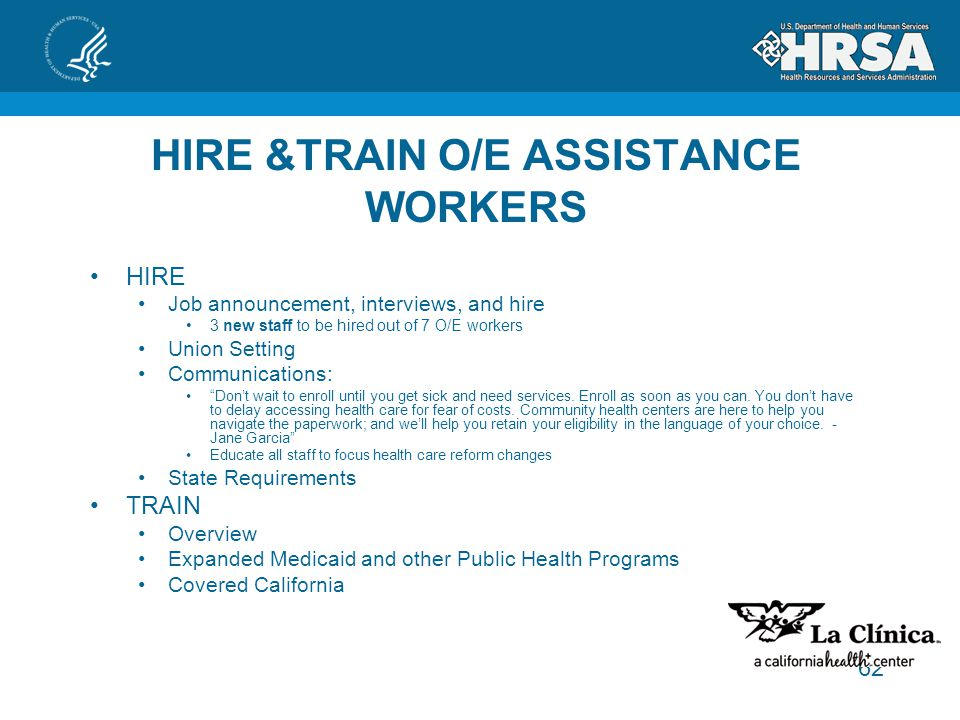 62 HIRE &TRAIN O/E ASSISTANCE WORKERS HIRE Job announcement, interviews, and hire 3 new staff to be hired out of 7 O/E workers Union Setting Communications: Don't wait to enroll until you get sick and need services.