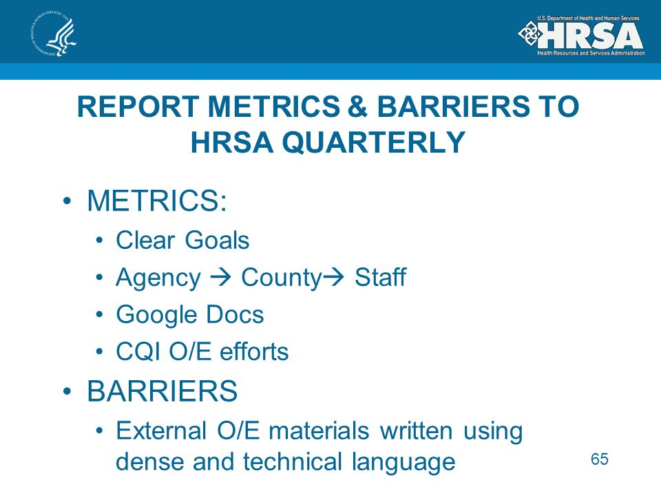 65 REPORT METRICS & BARRIERS TO HRSA QUARTERLY METRICS: Clear Goals Agency  County  Staff Google Docs CQI O/E efforts BARRIERS External O/E materials written using dense and technical language