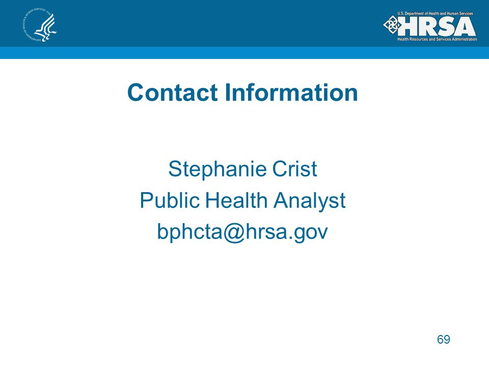 69 Contact Information Stephanie Crist Public Health Analyst bphcta@hrsa.gov
