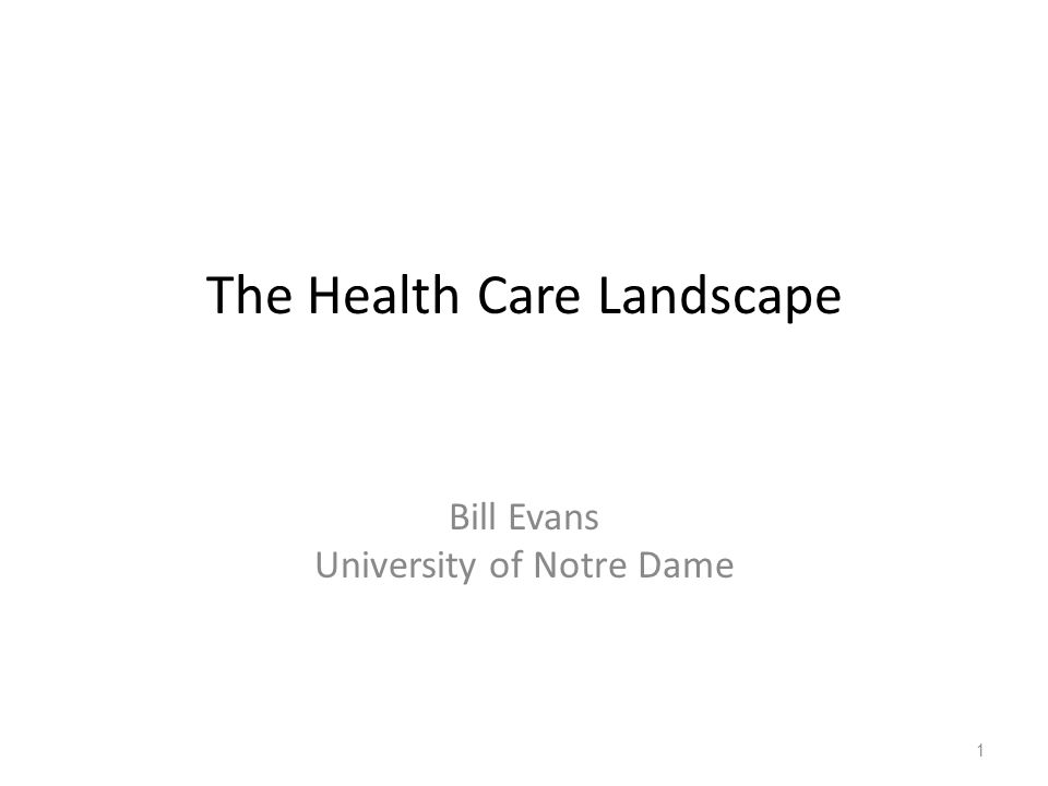 The Health Care Landscape Bill Evans University of Notre Dame 1