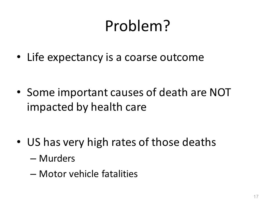 Problem? Life expectancy is a coarse outcome Some important causes of death are NOT impacted by health care US has very high rates of those deaths – M