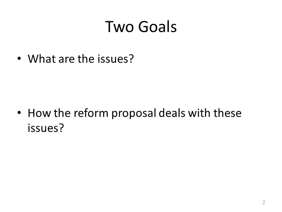 Two Goals What are the issues? How the reform proposal deals with these issues? 2