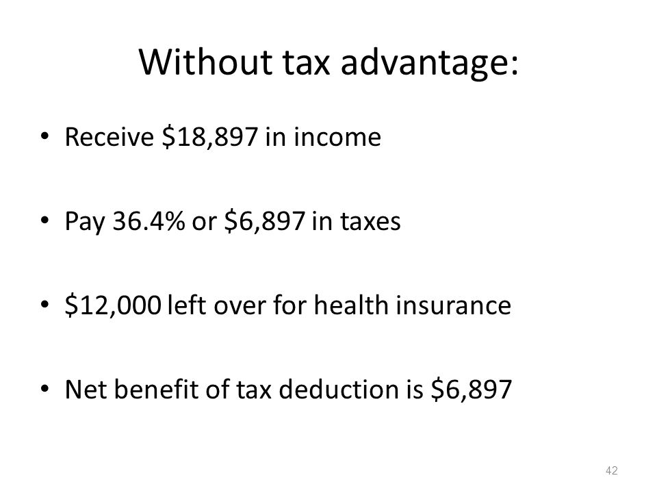 Without tax advantage: Receive $18,897 in income Pay 36.4% or $6,897 in taxes $12,000 left over for health insurance Net benefit of tax deduction is $6,897 42