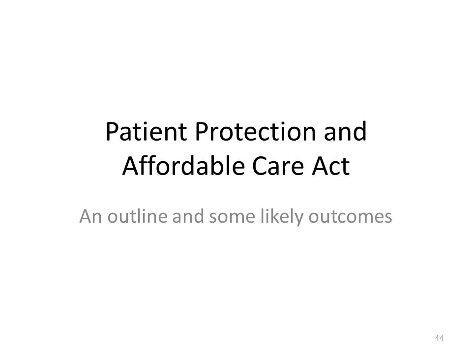 Patient Protection and Affordable Care Act An outline and some likely outcomes 44