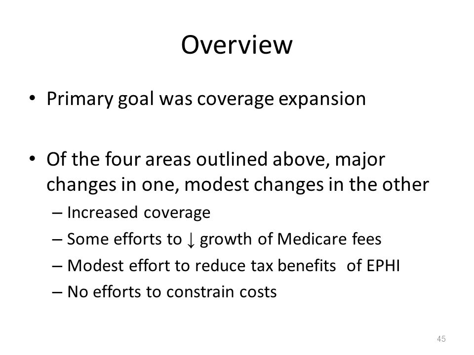 Overview Primary goal was coverage expansion Of the four areas outlined above, major changes in one, modest changes in the other – Increased coverage – Some efforts to ↓ growth of Medicare fees – Modest effort to reduce tax benefits of EPHI – No efforts to constrain costs 45