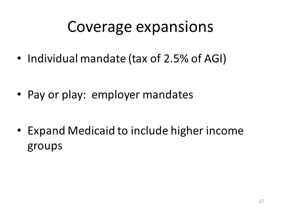 Coverage expansions Individual mandate (tax of 2.5% of AGI) Pay or play: employer mandates Expand Medicaid to include higher income groups 47