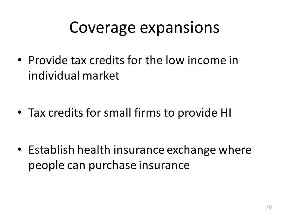 Coverage expansions Provide tax credits for the low income in individual market Tax credits for small firms to provide HI Establish health insurance exchange where people can purchase insurance 48