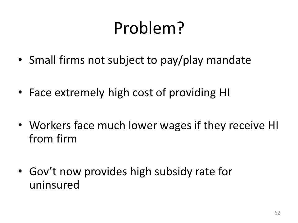 Problem? Small firms not subject to pay/play mandate Face extremely high cost of providing HI Workers face much lower wages if they receive HI from fi