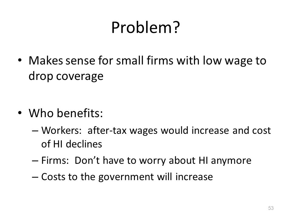 Problem? Makes sense for small firms with low wage to drop coverage Who benefits: – Workers: after-tax wages would increase and cost of HI declines –